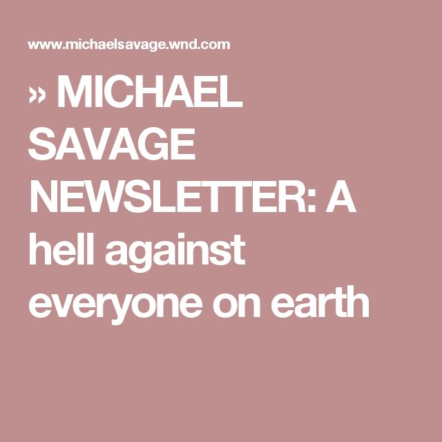 » MICHAEL SAVAGE NEWSLETTER: A hell against everyone on earth