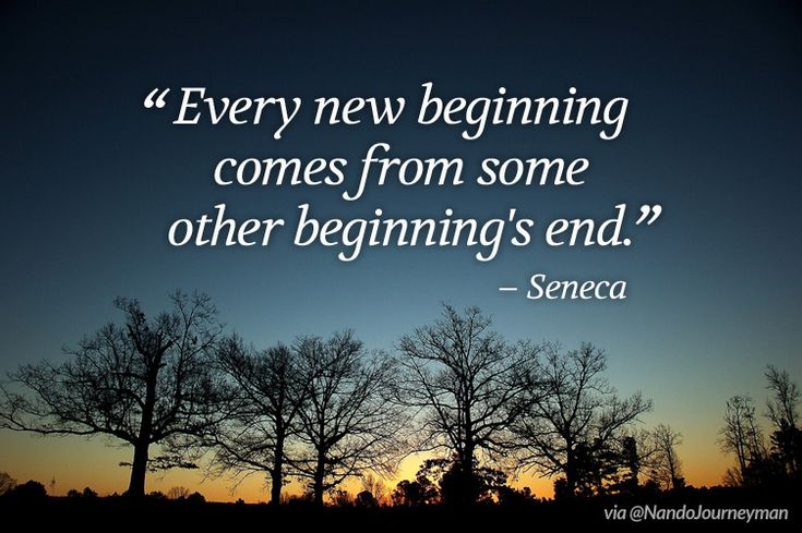 """""""Every New Beginning Comes From Some Other Beginning's End"""