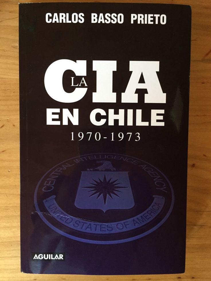 La CIA en Chile 1970 - 1973. Basso Prieto, Carlos. Aguilar, Santiago 2013. Cuál fue la real participación de la principal agencia de inteligencia norteamericana en Chile.  Libro basado en documentación desclasificada, de diversos orígenes.