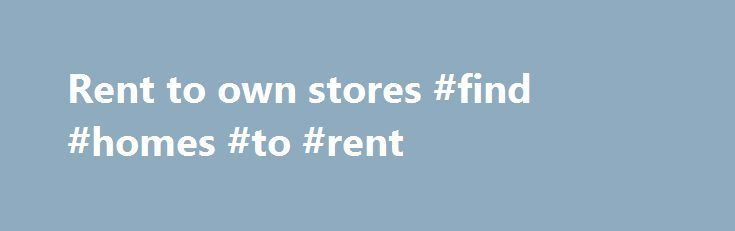 Rent to own stores #find #homes #to #rent http://renta.nef2.com/rent-to-own-stores-find-homes-to-rent/  #homes for rent to own # Rent to own stores Sweet sixteen candle speech for aunt Rent to own furniture rental store. Clearance rent-to-own living room and bedroom furniture. Rent furniture computers electronics, sofas, TV and appliances Find your local Rent to Own store by entering your Zip Code or City and State. Shop hundreds of home furniture, computer, electronic, appliance stores…