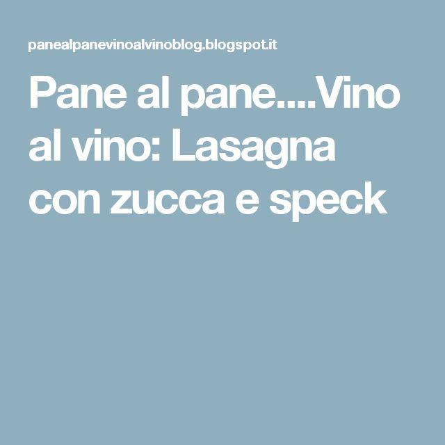 Pane al pane....Vino al vino: Lasagna con zucca e speck