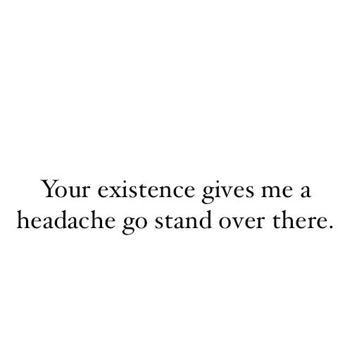 """""""Your existence gives me a headache, go stand over there"""""""