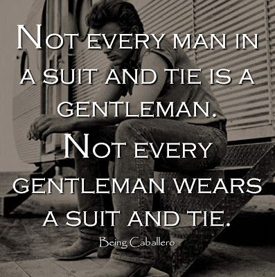 Not every man in a suit and tie is a gentleman. Not every gentleman wears a suit and tie.