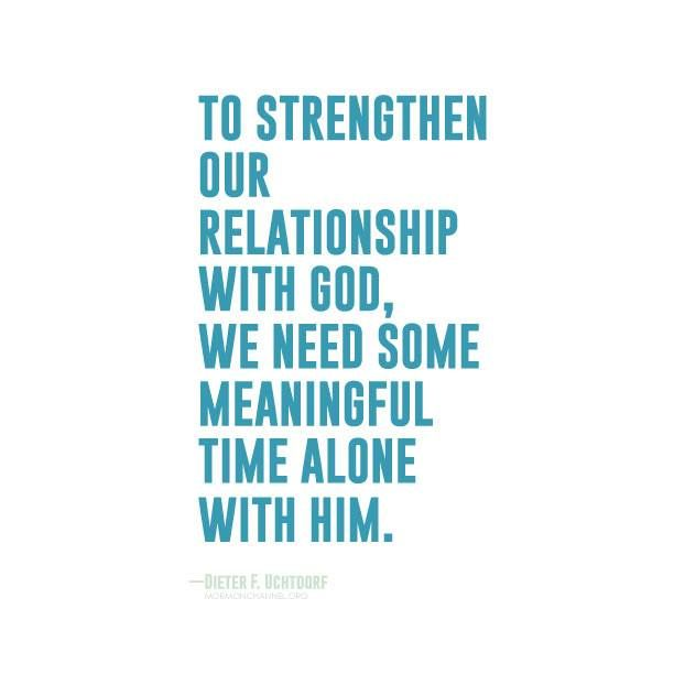 To strengthen our relationship with God, we need some meaningful time alone with Him. Quietly focusing on daily personal prayer and scripture study, always aiming to be worthy of a current temple recommend—these will be some wise investments of our time and efforts to draw closer to our Heavenly Father.