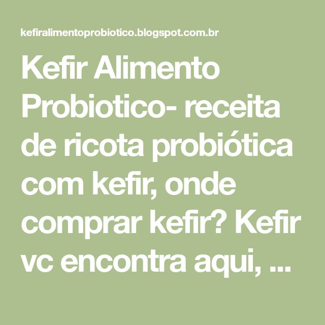 Kefir Alimento Probiotico- receita de ricota probiótica com kefir, onde comprar kefir? Kefir vc encontra aqui, nós doamos pra vc! sem deposito bancario.