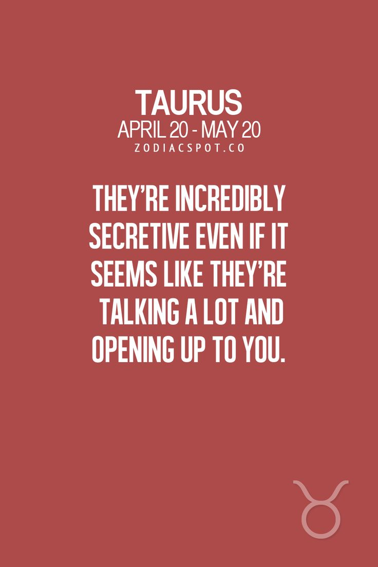 They're incredibly secretive even if it seems like they're talking a lot and opening up to you