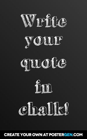 Create your own chalkboard quotes! They come out really cool! http://postergen.com/custom-posters/funny-posters/custom-chalkboard-poster-maker