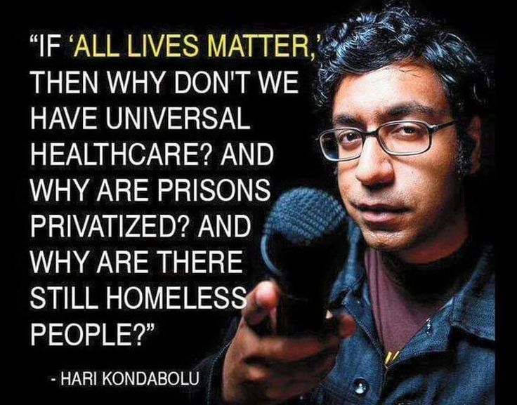 """If ALL LIVES MATTER, then why don't we have Universal Healthcare and why are prisions privatized? And why are there still homeless people?"" -Hari Kondabolu #BernieSanders #FeelTheBern #DemocraticSocialism"