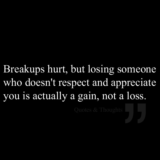 Breakups hurt, but losing someone who doesn't respect and appreciate you is actually a gain, not a loss.