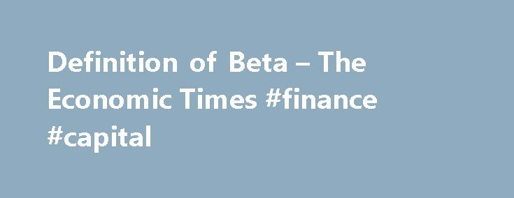 Definition of Beta – The Economic Times #finance #capital http://finance.remmont.com/definition-of-beta-the-economic-times-finance-capital/  #beta finance # Definition of 'Beta' Definition: Beta is a numeric value that measures the fluctuations of a stock to changes in the overall stock market. Description: Beta measures the responsiveness of a stock's price to changes in the overall stock market. On comparison of the benchmark index for e.g. NSE Nifty to a particular […]