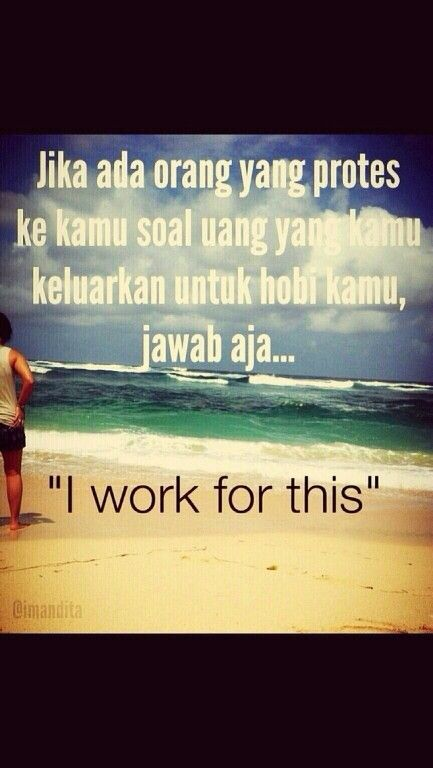 So true..i work for my hobby, travelling!!
