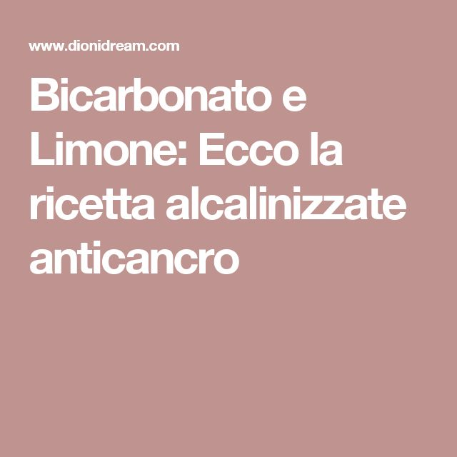 Bicarbonato e Limone: Ecco la ricetta alcalinizzate anticancro