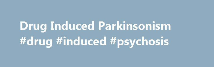 Drug Induced Parkinsonism #drug #induced #psychosis http://jamaica.nef2.com/drug-induced-parkinsonism-drug-induced-psychosis/  # Parkinsons.ie Parkinson's Association of Ireland In This Section Drug Induced Parkinsonism What is drug-induced parkinsonism? A small number of people with parkinsonism have developed their symptoms following treatment with particular medications. This form of parkinsonism is called drug-induced parkinsonism . People with idiopathic Parkinson s disease and other…