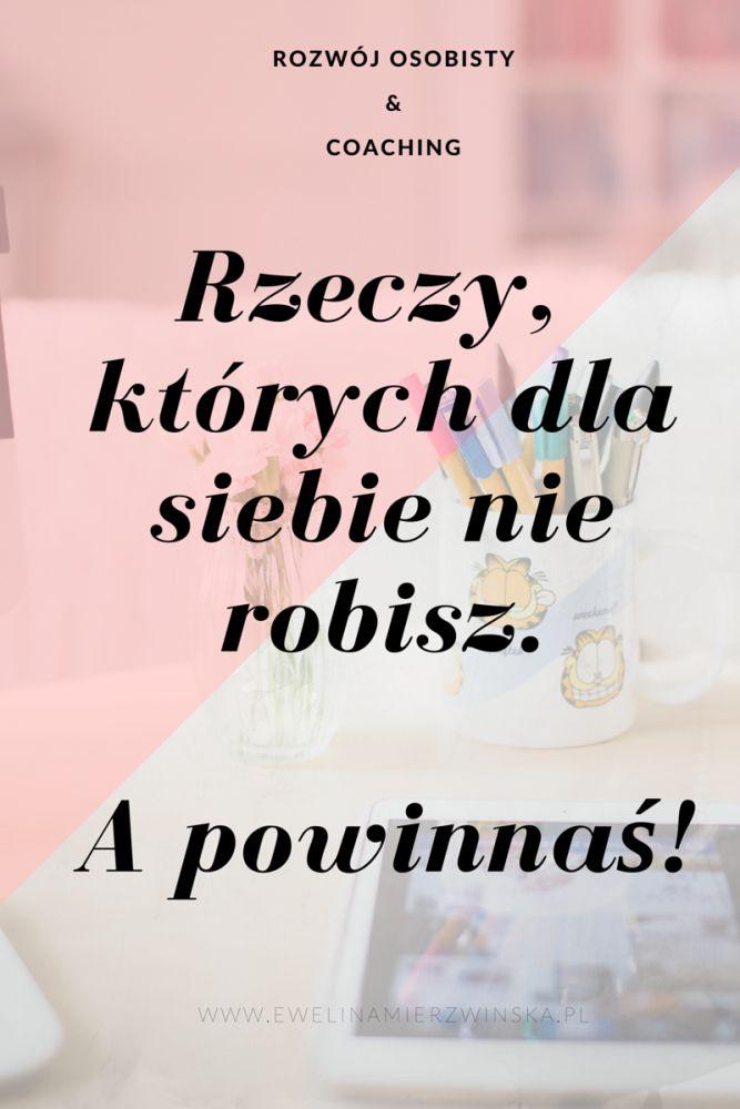 Rozwój Osobisty & Coaching | Rzeczy, których dla siebie nie robisz, a powinnaś! http://www.ewelinamierzwinska.pl/rzeczy-ktorych-dla-siebie-nie-robisz-a-powinnas/