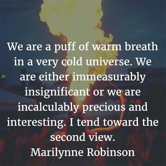 Say that we are a puff of warm breath in a very cold universe. By this kind of reckoning we are either immeasurably insignificant or we are incalculably precious and interesting. I tend toward the second view. — Marilynne Robinson