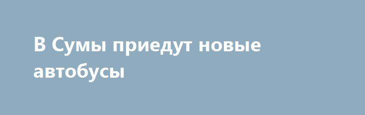 В Сумы приедут новые автобусы http://sumypost.com/sumynews/ekonomika/v-sumy-priedut-novye-avtobusy/  На прошлой неделе в Сумах все-таки был подписан договор о поставке 3 автобусов малого класса марки «ATAMAN», пишет 0542. Аукцион, в котором было 2 участника...
