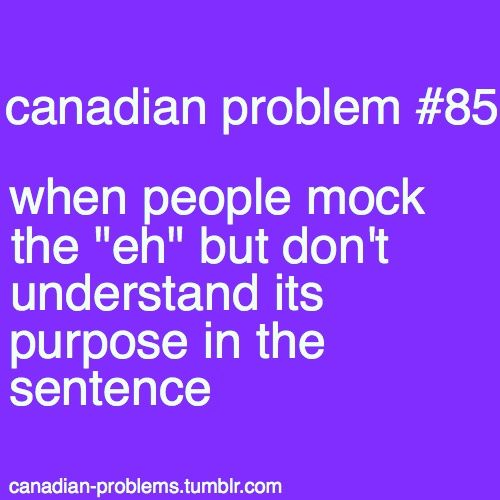 """Canadian Problems ...some people just don't understand """"eh"""" and therefore shouldn't use it"""