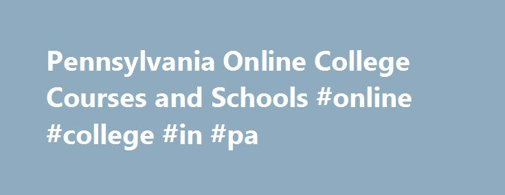 Pennsylvania Online College Courses and Schools #online #college #in #pa http://fort-worth.nef2.com/pennsylvania-online-college-courses-and-schools-online-college-in-pa/  # Pennsylvania College Courses and Schools You can easily find a good online school from which to take a single class or earn a complete degree. Online education in Pennsylvania has gained popular acceptance and an increasing number of students are enrolling every day. The schools listed on this page represent some of the…