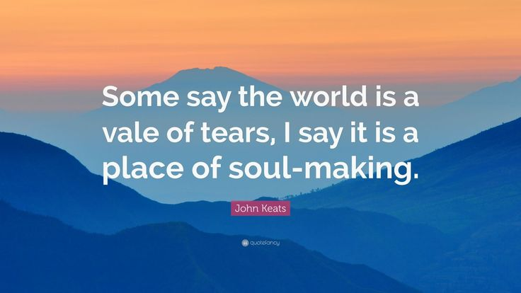 "John Keats Quote: ""Some say the world is a vale of tears, I say it is a place of soul-making."""