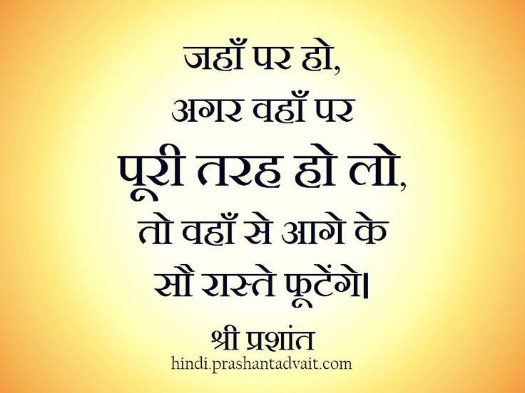जहाँ पर हो, अगर वहाँ पर पूरी तरह हो लो,तो वहाँ से आगे के सौ रास्ते फूटेंगे । ~ श्री प्रशांत #ShriPrashant  #Advait #present #attention Read at:- prashantadvait.com Watch at:- www.youtube.com/c/ShriPrashant Website:- www.advait.org.in Facebook:- www.facebook.com/prashant.advait LinkedIn:- www.linkedin.com/in/prashantadvait Twitter:- https://twitter.com/Prashant_Advait