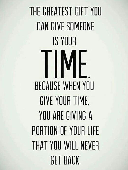 The greatest gift you can give someone is your time. Because when you give your time, you are giving a portion of your life that you will never get back.