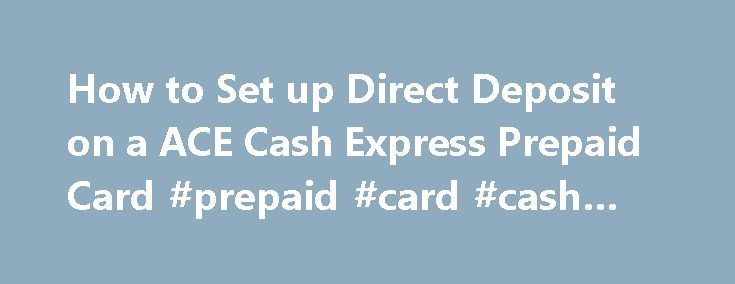 How to Set up Direct Deposit on a ACE Cash Express Prepaid Card #prepaid #card #cash #back http://new-zealand.remmont.com/how-to-set-up-direct-deposit-on-a-ace-cash-express-prepaid-card-prepaid-card-cash-back/  # It takes only a few minutes to arrange for your paycheck or government benefit payment to be automatically deposited to your ACE Cash Express Prepaid Card. There are several benefits to choosing direct deposit over a regular check. [ad#Google Adsense] • No more worry about checks…