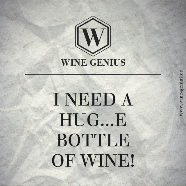 Wine Genius Quote #6. I NEED A HUG...E BOTTLE OF WINE! Shop international premium wines at www.wine-genius.de now or check us on Facebook: https://www.facebook.com/WineGeniusGermany   #wine #winegenius #winelover #winequotes #cheers #drink #bottle #need
