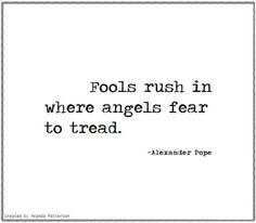 """Quote by Alexander Pope: """"Fools rush in where angels fear to tread."""""""