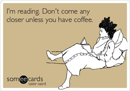 I'm reading.  Don't come any closer unless you have coffee.  haha!