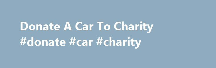 Donate A Car To Charity #donate #car #charity http://poland.remmont.com/donate-a-car-to-charity-donate-car-charity/  # Donate A Car to Drive Away Hunger A typical car donation to Portland Rescue Mission helps feed more than 652 people in need! And that's not all. Proceeds of every vehicle sold through Portland Rescue Mission help provide meals, shelter, addiction recovery and other care and services for hurting people in our community. It is one of our largest fundraisers supporting…