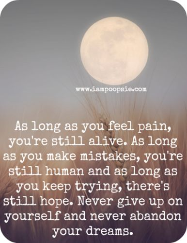 As long as you feel pain, you're still alive. as long as you make mistakes, you're still human and as long as you keep trying, there's still hope. Never give up on yourself and never abandon your dreams.