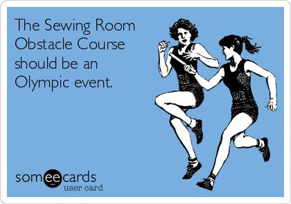 Oh hell yeah!  The Sewing Room Obstacle Course should be an Olympic event.