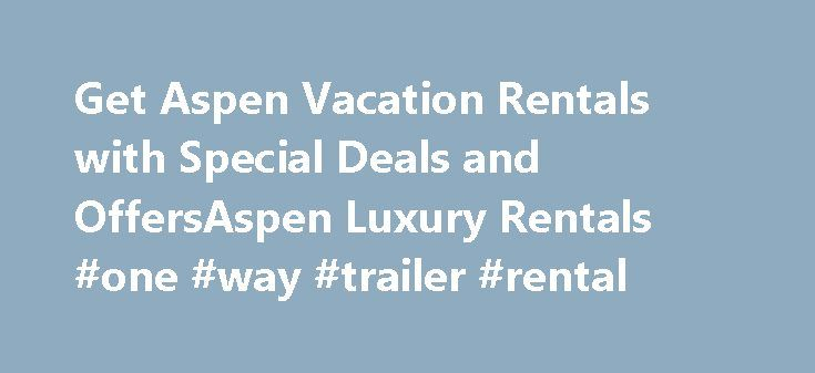 Get Aspen Vacation Rentals with Special Deals and OffersAspen Luxury Rentals #one #way #trailer #rental http://rental.nef2.com/get-aspen-vacation-rentals-with-special-deals-and-offersaspen-luxury-rentals-one-way-trailer-rental/  #vacation home rentals # Aspen Luxury Homes for Rent Whitman Fine Properties Welcome Video 1 Video 2 Whitman Fine Properties specializes inluxury rental properties in Aspen. Snowmass, and the Roaring Fork Valley. Our premium property services includeAspen vacation…