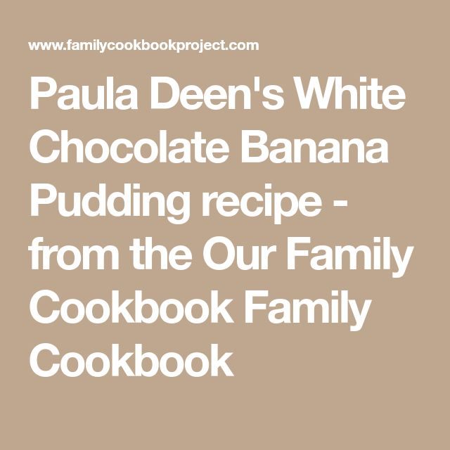 Paula Deen's White Chocolate Banana Pudding recipe - from the Our Family Cookbook Family Cookbook