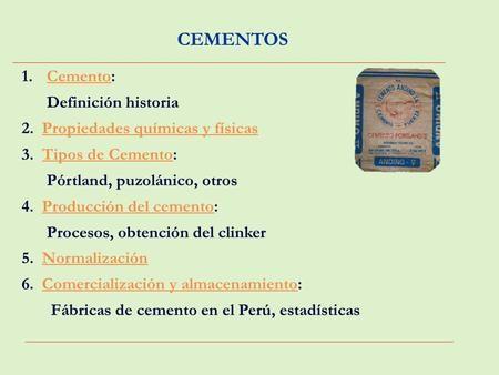 CEMENTOS 1.Cemento:Cemento Definición historia 2. Propiedades químicas y físicasPropiedades químicas y físicas 3. Tipos de Cemento:Tipos de Cemento Pórtland,