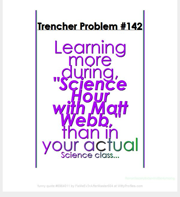 "Trencher Problem #142 Learning more during, ""Science Hour with Matt Webb,"" than in your actual Science class... Format:SecretlyBrokenAndSilentlyHoping  - Witty Profiles Quote 6964011 http://wittyprofiles.com/q/6964011"