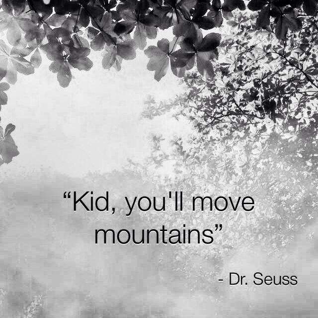 Kid, you'll move mountains.  -Dr. Seuss