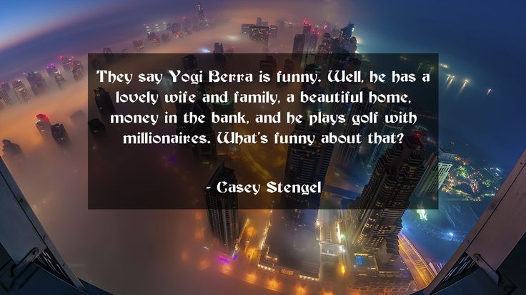 They say Yogi Berra is funny. Well, he has a lovely wife and family, a beautiful home, money in the bank, and he plays golf with millionaires. What's funny about that?      #Funny #FunnyQuotes #quote #quotes