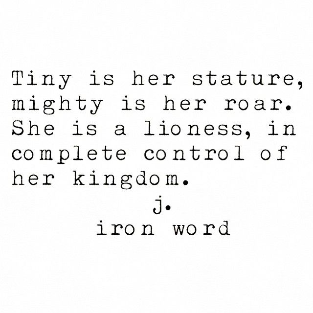 Tiny is her stature, mighty is her roar. She is a lioness in complete control of her kingdom  j. iron word