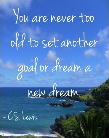 You are never too old to set another goal or dream a new dream. ~ C.S. Lewis #quotes