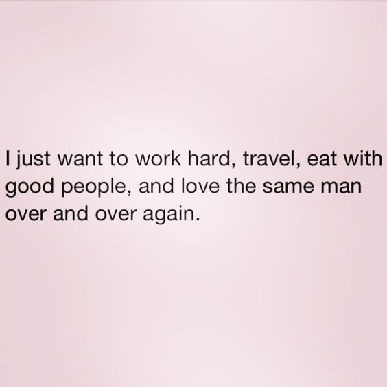 I just want to work hard, travel, eat with good people, and love the same man over and over again.