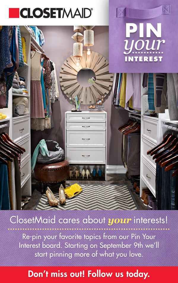 Follow the ClosetMaid Pinterest page and re-pin your favorite topics from our Pin Your Interest board. Starting on September 9th we'll pin organizing tips and tricks for the topics you selected. #ClosetMaid #PinYourInterest