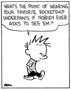 Calvin and Hobbes. When I have a fabulous closet, I'm gonna have this framed above my drawer full of fabulous lingerie