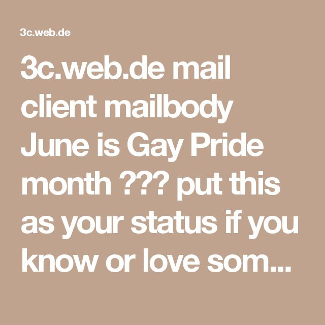 3c.web.de mail client mailbody June is Gay Pride month ❤️🌈 put this as your status if you know or love someone who is gay. A wish that people understand that being gay is not a disease and is not a choice! People who are gay are not looking for a cure or special rights, but acceptance and equal rights. Many are not going to copy or paste this. Promote love and acceptance. Stop the hate!!!!     true