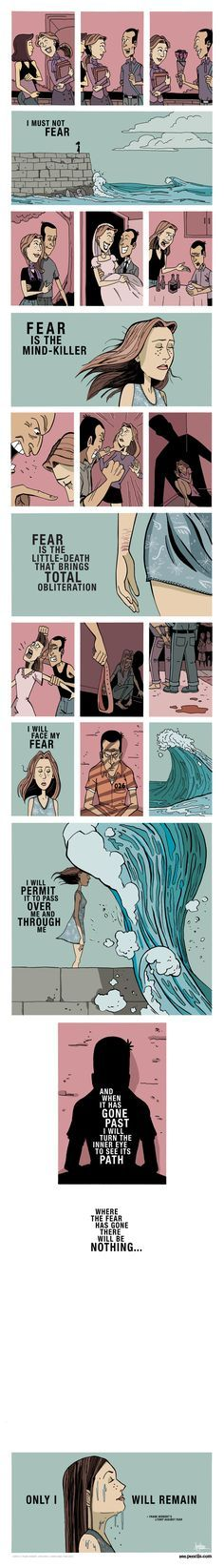 A comic from Zen pencils. Based on Frank Herbert's incredible 'Litany Against Fear' from the Dune series. The Litany is an incantation used by the Bene Gesserit, a sisterhood of powerful women. Love this!