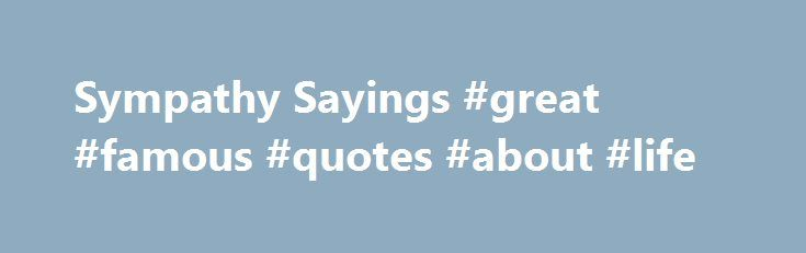 """Sympathy Sayings #great #famous #quotes #about #life http://quote.remmont.com/sympathy-sayings-great-famous-quotes-about-life/  Sympathy Sayings For all sad words of tongue and pen, the saddest are these, """"It might have been"""" – John Greenleaf Whittier. And with the morn those angel faces smile, which I have loved long since and lost awhile. – John Henry Newman. The secret of language is the secret of sympathy, and its full […]"""