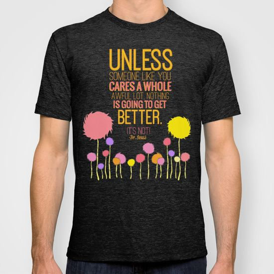 The Lorax, Dr Seuss inspirational quote T-shirt. Wish the trunks of the Truffula trees went all the way down, but still is very cool as it is.