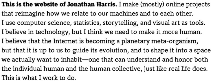 This is the website of Jonathan Harris. I make (mostly) online projects that reimagine how we relate to our machines and to each other. I use computer science, statistics, storytelling, and visual art as tools. I believe in technology, but I think we need to make it more human. I believe that the Internet is becoming a planetary meta-organism, but that it is up to us to guide its evolution, and to shape it into a space we actually want to inhabit—one that can understand and honor both the…