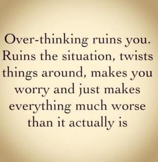 Over-thinking ruins you. Ruins the situation, twists things around, makes you worry and just makes everything much worse than it actually is. {It can destroy everything.]