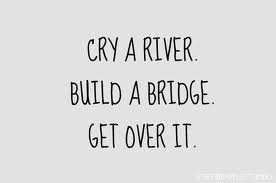 cry a river build a bridge and get over it